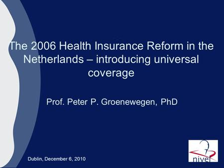 The 2006 Health Insurance Reform in the Netherlands – introducing universal coverage Prof. Peter P. Groenewegen, PhD Dublin, December 6, 2010.