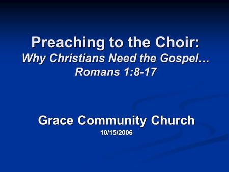 Preaching to the Choir: Why Christians Need the Gospel… Romans 1:8-17 Grace Community Church 10/15/2006.