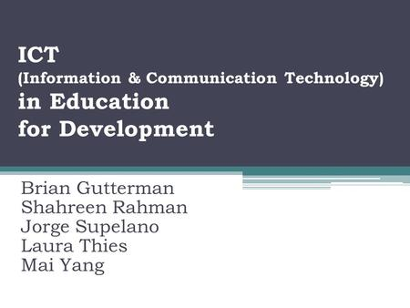 ICT (Information & Communication Technology) in Education for Development Brian Gutterman Shahreen Rahman Jorge Supelano Laura Thies Mai Yang.