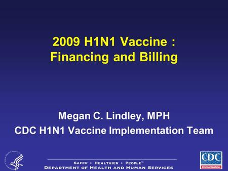 1 2009 H1N1 Vaccine : Financing and Billing Megan C. Lindley, MPH CDC H1N1 Vaccine Implementation Team.