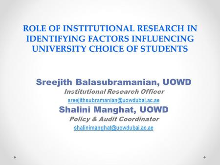 ROLE OF INSTITUTIONAL RESEARCH IN IDENTIFYING FACTORS INFLUENCING UNIVERSITY CHOICE OF STUDENTS Sreejith Balasubramanian, UOWD Institutional Research Officer.