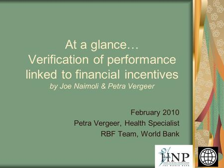 February 2010 Petra Vergeer, Health Specialist RBF Team, World Bank At a glance… Verification of performance linked to financial incentives by Joe Naimoli.