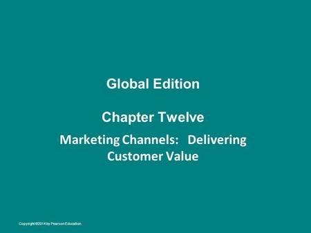 Global Edition Chapter Twelve Marketing Channels: Delivering Customer Value Copyright ©2014 by Pearson Education.