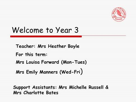 Welcome to Year 3 Teacher: Mrs Heather Boyle For this term: Mrs Louisa Forward (Mon-Tues) Mrs Emily Manners (Wed-Fri ) Support Assistants: Mrs Michelle.