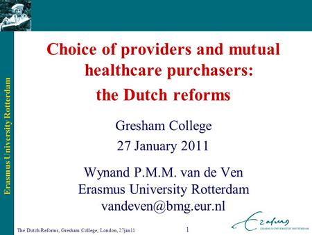 Erasmus University Rotterdam The Dutch Reforms, Gresham College, London, 27jan11 1 Choice of providers and mutual healthcare purchasers: the Dutch reforms.