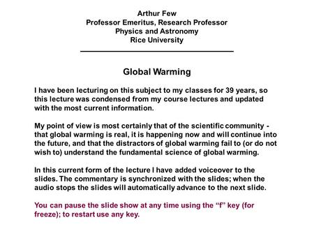Arthur Few Professor Emeritus, Research Professor Physics and Astronomy Rice University <strong>Global</strong> <strong>Warming</strong> I have been lecturing on this subject to my <strong>classes</strong>.