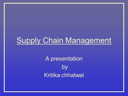 Supply Chain Management A presentation by Kritika chhatwal.
