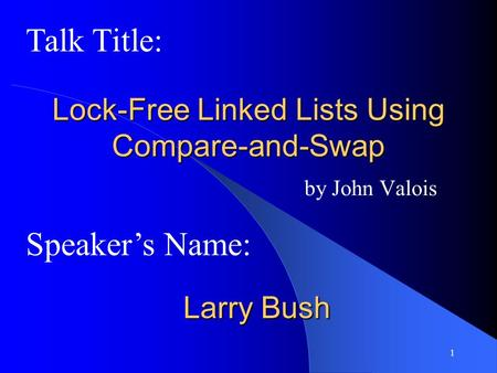 1 Lock-Free Linked Lists Using Compare-and-Swap by John Valois Speaker's Name: Talk Title: Larry Bush.