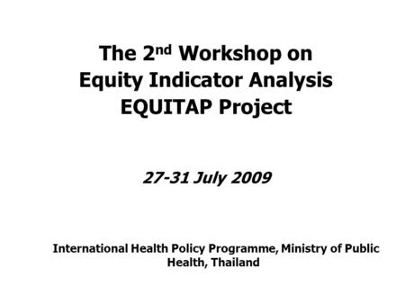 The 2 nd Workshop on Equity Indicator Analysis EQUITAP Project 27-31 July 2009 International Health Policy Programme, Ministry of Public Health, Thailand.