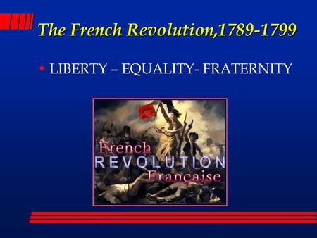 The French Revolution,1789-1799 LIBERTY – EQUALITY- FRATERNITY.