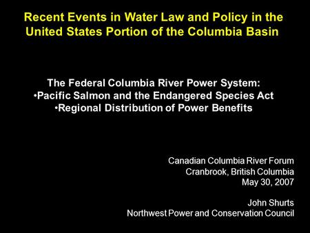 Recent Events in Water Law and Policy in the United States Portion of the Columbia Basin The Federal Columbia River Power System: Pacific Salmon and the.