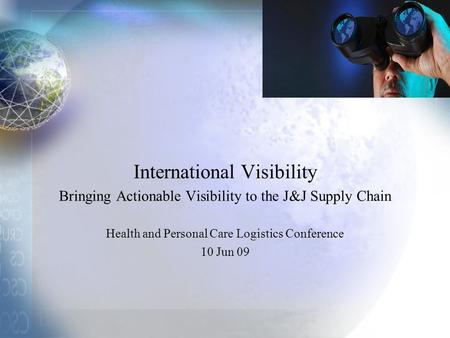 International Visibility Bringing Actionable Visibility to the J&J Supply Chain Health and Personal Care Logistics Conference 10 Jun 09.