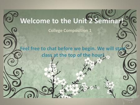 Welcome to the Unit 2 Seminar! College Composition 1 Feel free to chat before we begin. We will start class at the top of the hour!