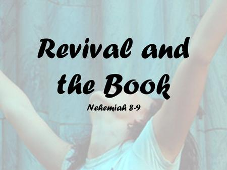 Revival and the Book Nehemiah 8-9. Historical Background Jews taken captive by Babylonians Jerusalem abandoned for several years Persians conquer the.