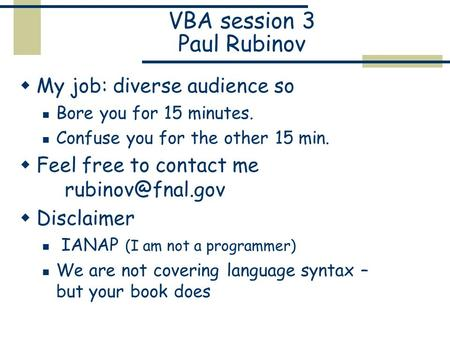 VBA session 3 Paul Rubinov  My job: diverse audience so Bore you for 15 minutes. Confuse you for the other 15 min.  Feel free to contact me