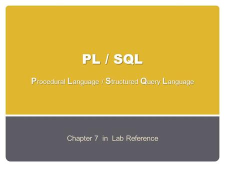 PL / SQL P rocedural L anguage / S tructured Q uery L anguage Chapter 7 in Lab Reference.