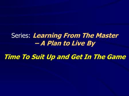 Series: Learning From The Master – A Plan to Live By Time To Suit Up and Get In The Game.