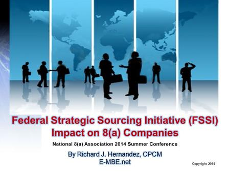 Copyright 2014.  Purchasing Mega-Trends  Federal Strategic Sourcing Initiative (FSSI)  FSSI Impact on 8(a) Program  Supplier Assessment Process 