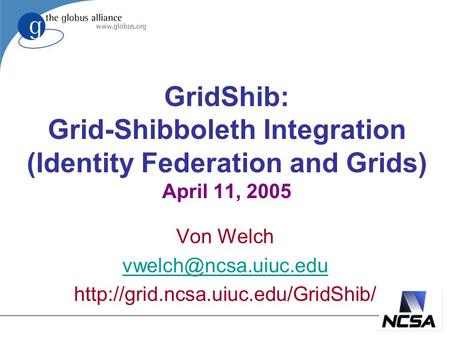GridShib: Grid-Shibboleth Integration (Identity Federation and Grids) April 11, 2005 Von Welch