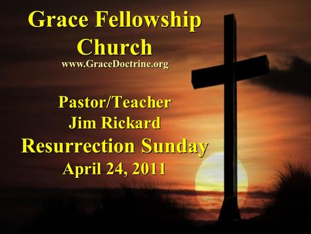 Grace Fellowship Church Pastor/Teacher Jim Rickard Resurrection Sunday April 24, 2011 www.GraceDoctrine.org.