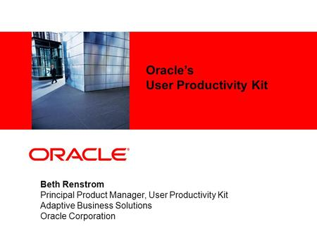 Oracle's User Productivity Kit Beth Renstrom Principal Product Manager, User Productivity Kit Adaptive Business Solutions Oracle Corporation.