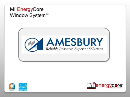 MI EnergyCore Window System ™. Amesbury Overview Our Products in: Casement Single & Double Hung Slider Windows Patio Door AGENDA.