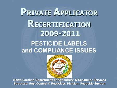 P RIVATE A PPLICATOR R ECERTIFICATION 2009-2011 North Carolina Department of Agriculture & Consumer Services Structural Pest Control & Pesticides Division,