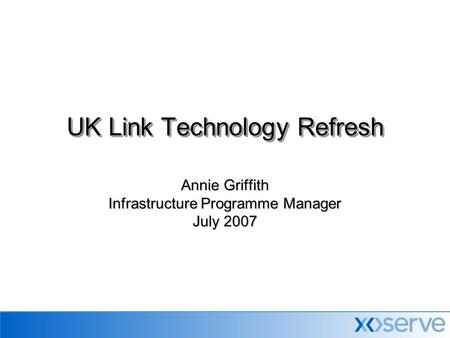 Annie Griffith Infrastructure Programme Manager July 2007 UK Link Technology Refresh.