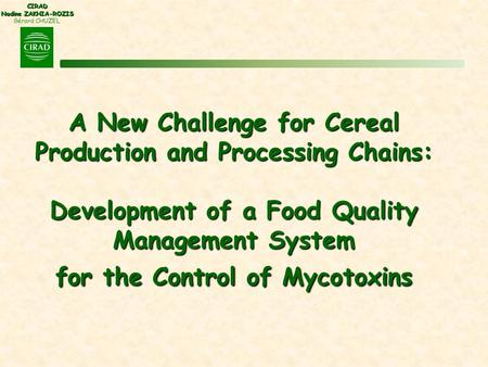 CIRAD Nadine ZAKHIA-ROZIS Gérard CHUZEL A New Challenge for Cereal Production and Processing Chains: Development of a Food Quality Management System for.