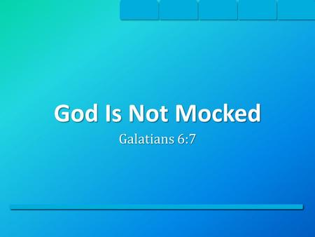 God Is Not Mocked Galatians 6:7. Be Not Deceived Many are self-deceived into thinking that they can live anyway they want and not be held accountable.