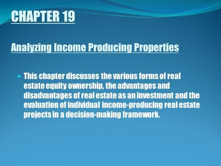 CHAPTER 19 Analyzing Income Producing Properties This chapter discusses the various forms of real estate equity ownership, the advantages and disadvantages.