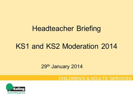 Headteacher Briefing KS1 and KS2 Moderation 2014 29 th January 2014 CHILDREN'S & ADULTS' SERVICES.