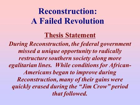 Reconstruction: A Failed Revolution Thesis Statement During Reconstruction, the federal government missed a unique opportunity to radically restructure.