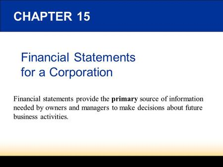 Financial Statements for a Corporation CHAPTER 15 Financial statements provide the primary source of information needed by owners and managers to make.
