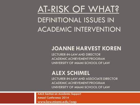 AT-RISK OF WHAT? DEFINITIONAL ISSUES IN ACADEMIC INTERVENTION JOANNE HARVEST KOREN LECTURER-IN-LAW AND DIRECTOR ACADEMIC ACHIEVEMENT PROGRAM UNIVERSITY.