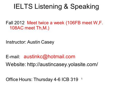 1 IELTS Listening & Speaking Fall 2012 Meet twice a week (106FB meet W,F. 108AC meet Th,M.) Instructor: Austin Casey   Website: