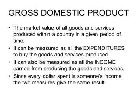 GROSS DOMESTIC PRODUCT The market value of all goods and services produced within a country in a given period of time. It can be measured as all the EXPENDITURES.