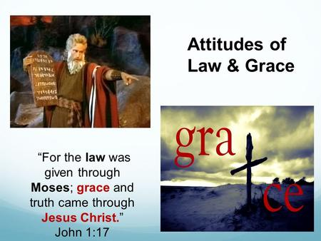"""For the law was given through Moses; grace and truth came through Jesus Christ."" John 1:17 Attitudes of Law & Grace."