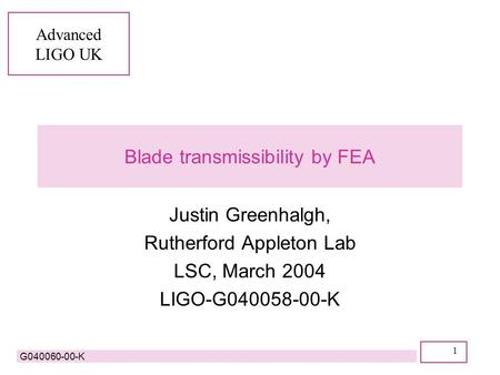 Advanced LIGO UK G040060-00-K 1 Blade transmissibility by FEA Justin Greenhalgh, Rutherford Appleton Lab LSC, March 2004 LIGO-G040058-00-K.