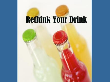 Rethink Your Drink. Why do we need water? 60-70% of total body weight is water Every cell, tissue and organ in your body needs water to function correctly.