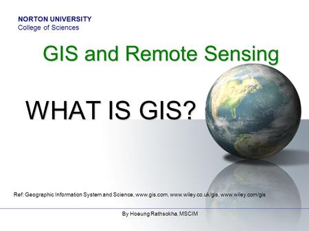 Ref: Geographic Information System and Science, www.gis.com, www.wiley.co.uk/gis, www.wiley.com/gis By Hoeung Rathsokha, MSCIM GIS and Remote Sensing WHAT.