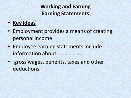 Working and Earning Earning Statements Key Ideas Employment provides a means of creating personal income Employee earning statements include information.