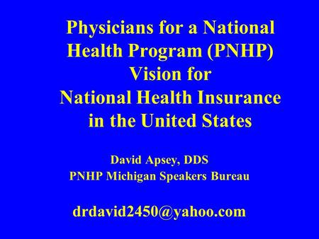 Physicians for a National Health Program (PNHP) Vision for National Health Insurance in the United States David Apsey, DDS PNHP Michigan Speakers Bureau.