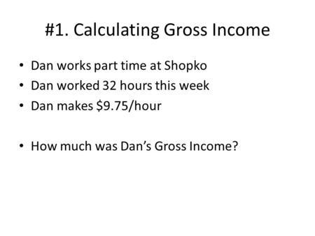 #1. Calculating Gross Income Dan works part time at Shopko Dan worked 32 hours this week Dan makes $9.75/hour How much was Dan's Gross Income?