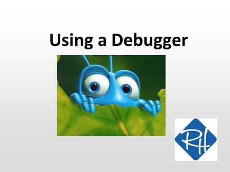 "Using a Debugger. SWC What is ""debugging""? An error in a computer program is often called a ""bug""… …so, to ""debug"" is to find and get rid of errors in."
