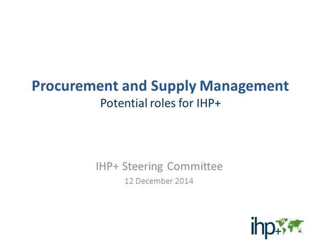 Procurement and Supply Management Potential roles for IHP+ IHP+ Steering Committee 12 December 2014 1.