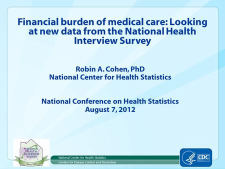 Robin A. Cohen, PhD National Center for Health Statistics National Conference on Health Statistics August 7, 2012 Financial burden of medical care: Looking.