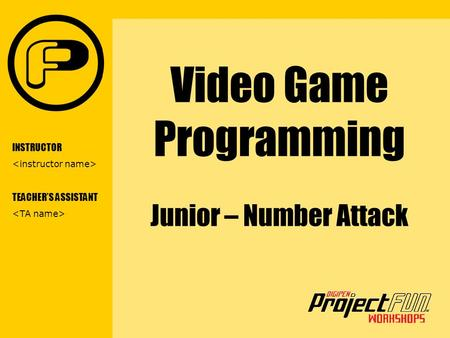 VIDEO GAME PROGRAMMING Video Game Programming Junior – Number Attack INSTRUCTOR TEACHER'S ASSISTANT.