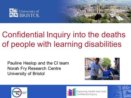 Confidential Inquiry into the deaths of people with learning disabilities Pauline Heslop and the CI team Norah Fry Research Centre University of Bristol.