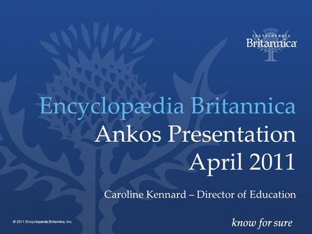 Encyclopædia Britannica Ankos Presentation April 2011 Caroline Kennard – Director of Education © 2011 Encyclopædia Britannica, Inc.